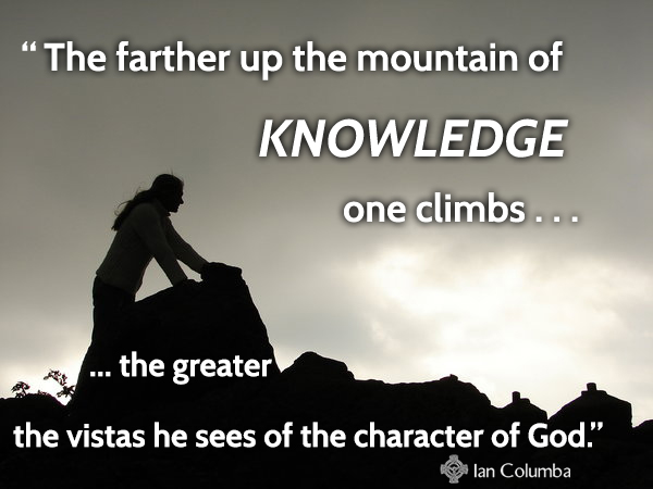 The farther up the mountain of knowledge one climbs, the greater the vistas he sees of the character of God.